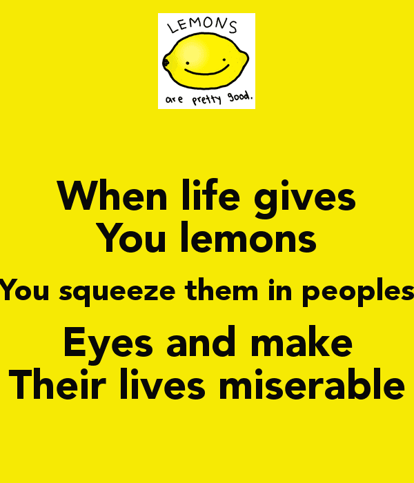 when-life-gives-you-lemons-you-squeeze-them-in-peoples-eyes-and-make-their-lives-miserable
